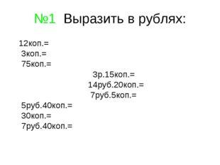 №1 Выразить в рублях: 12коп.= 3коп.= 75коп.= 3р.15коп.= 14руб.20коп.= 7руб.5к