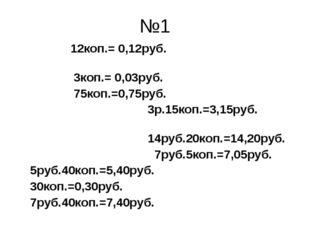 №1 12коп.= 0,12руб. 3коп.= 0,03руб. 75коп.=0,75руб. 3р.15коп.=3,15руб. 14руб.