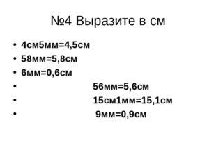 №4 Выразите в см 4см5мм=4,5см 58мм=5,8см 6мм=0,6см 56мм=5,6см 15см1мм=15,1см