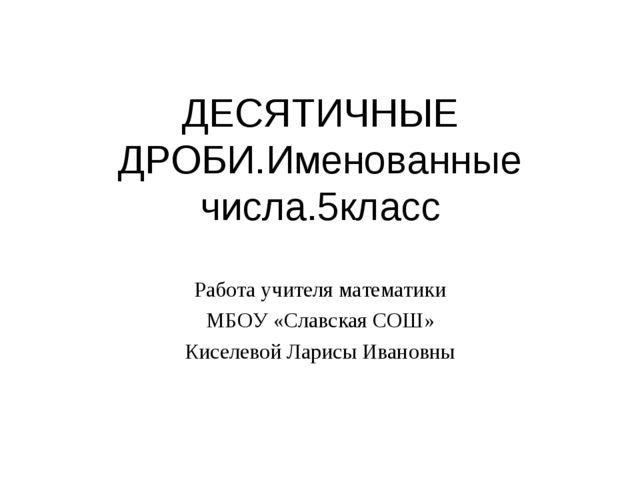 ДЕСЯТИЧНЫЕ ДРОБИ.Именованные числа.5класс Работа учителя математики МБОУ «Сла...