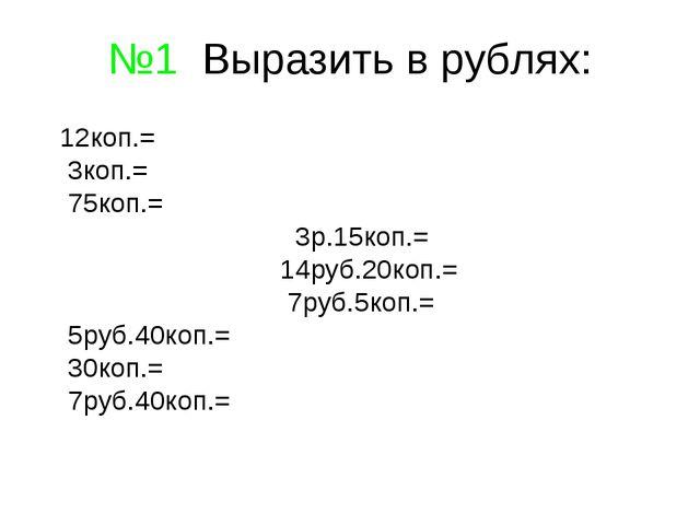 №1 Выразить в рублях: 12коп.= 3коп.= 75коп.= 3р.15коп.= 14руб.20коп.= 7руб.5к...