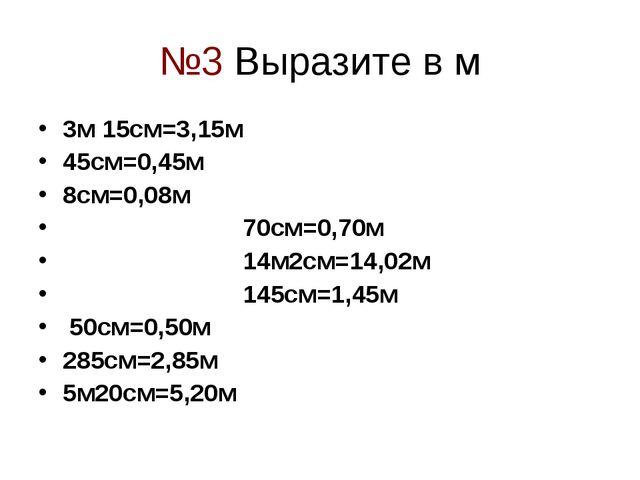 №3 Выразите в м 3м 15см=3,15м 45см=0,45м 8см=0,08м 70см=0,70м 14м2см=14,02м 1...