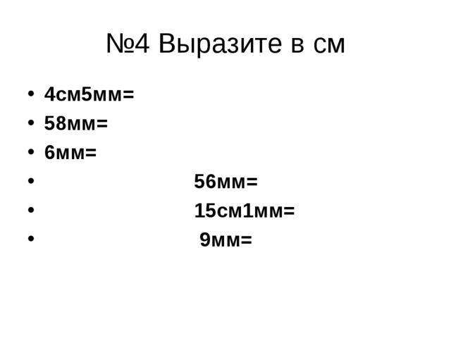 №4 Выразите в см 4см5мм= 58мм= 6мм= 56мм= 15см1мм= 9мм=