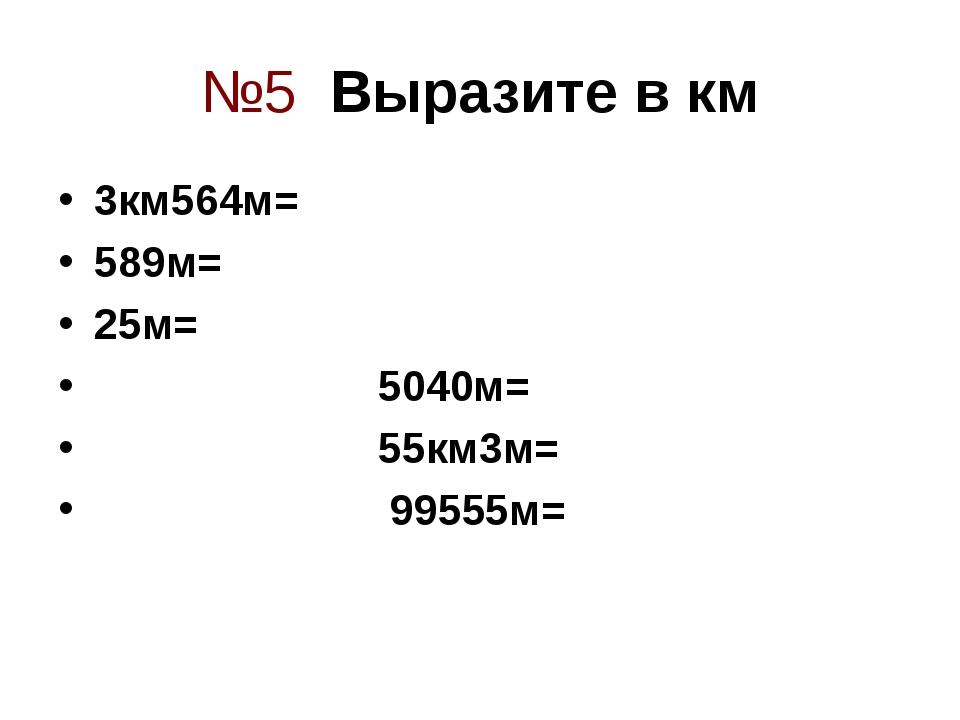 №5 Выразите в км 3км564м= 589м= 25м= 5040м= 55км3м= 99555м=