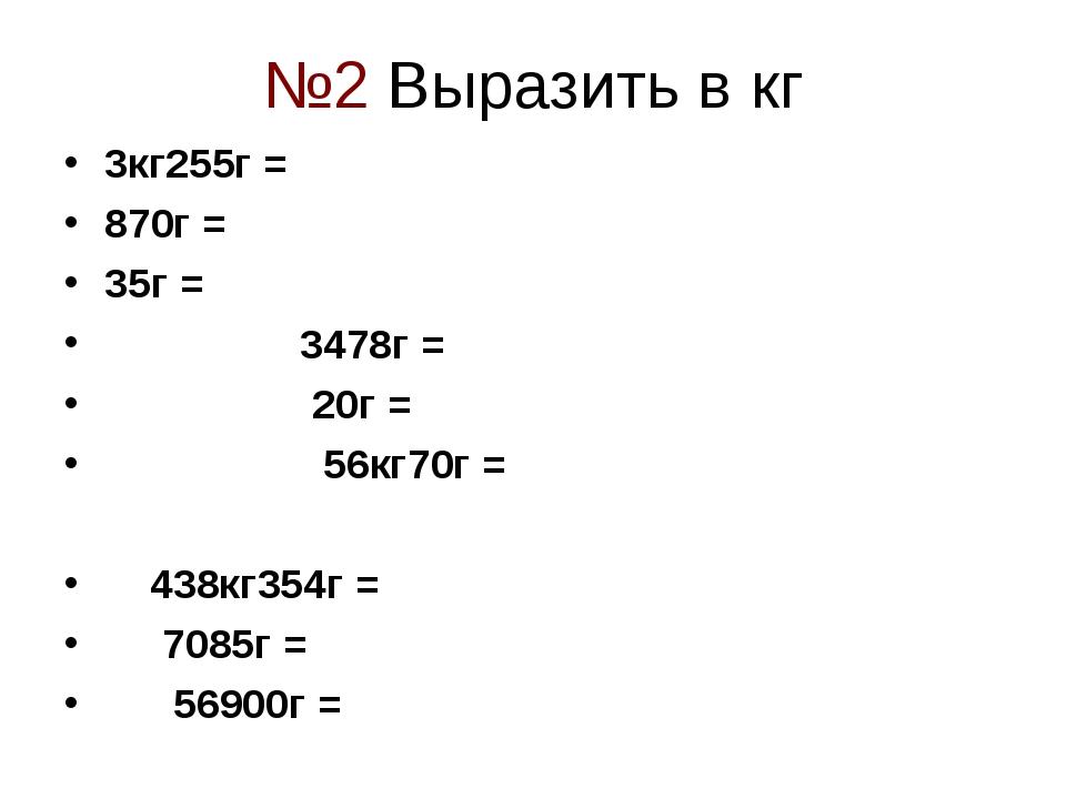 №2 Выразить в кг 3кг255г = 870г = 35г = 3478г = 20г = 56кг70г = 438кг354г = 7...