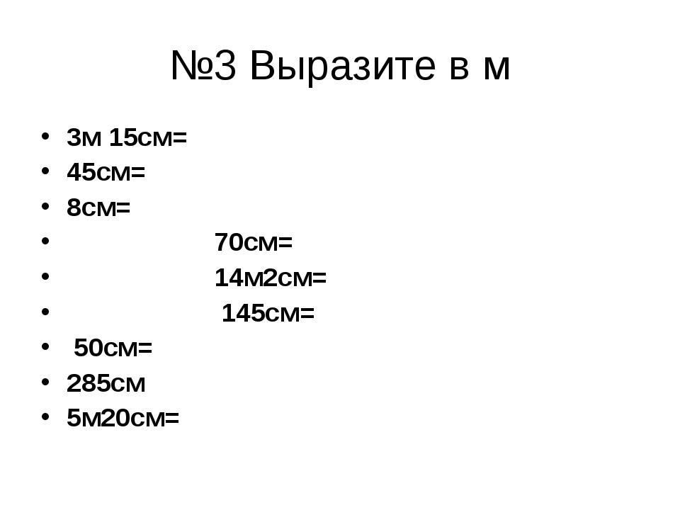 №3 Выразите в м 3м 15см= 45см= 8см= 70см= 14м2см= 145см= 50см= 285см 5м20см=