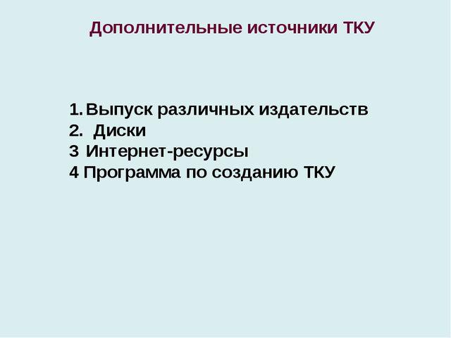 Дополнительные источники ТКУ Выпуск различных издательств 2. Диски Интернет-р...