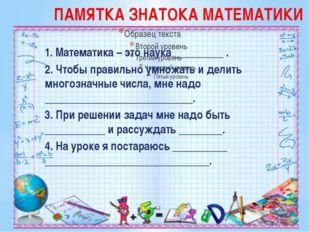 ПАМЯТКА ЗНАТОКА МАТЕМАТИКИ 1. Математика – это наука _________ . 2. Чтобы пра