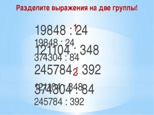 Разделите выражения на две группы! 19848 : 24 121104 : 348 245784 : 392 37430