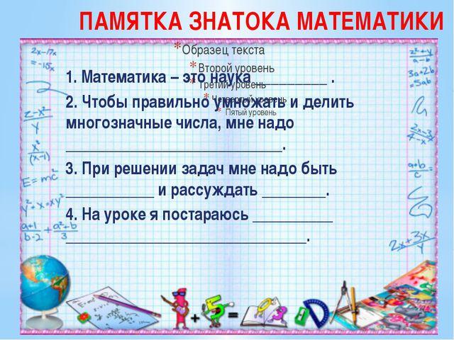 ПАМЯТКА ЗНАТОКА МАТЕМАТИКИ 1. Математика – это наука _________ . 2. Чтобы пра...