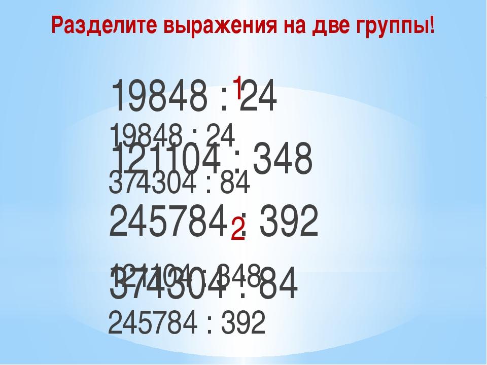 Разделите выражения на две группы! 19848 : 24 121104 : 348 245784 : 392 37430...