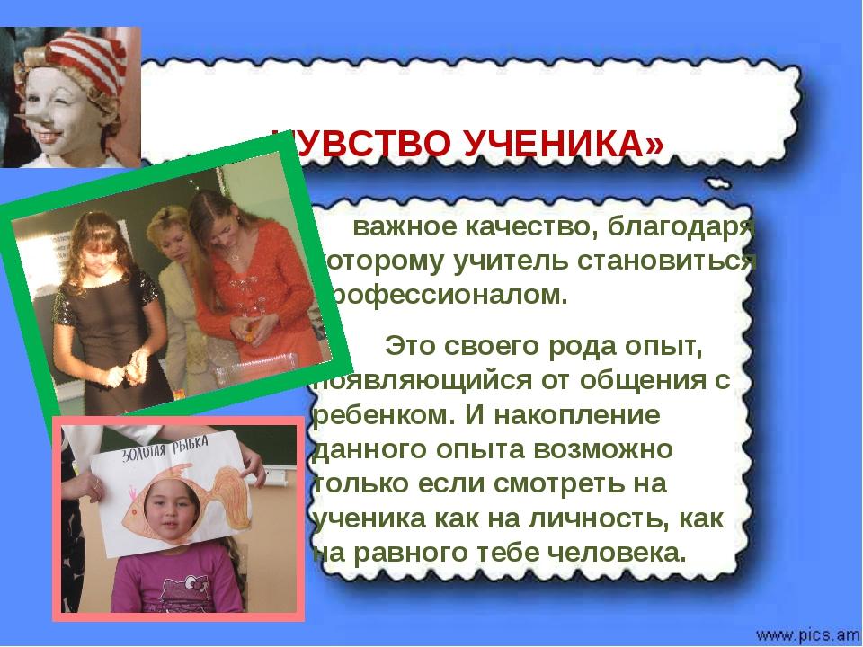 «ЧУВСТВО УЧЕНИКА» важное качество, благодаря которому учитель становиться пр...