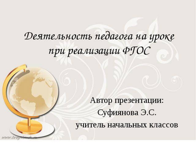 Деятельность педагога на уроке при реализации ФГОС Автор презентации: Суфияно...