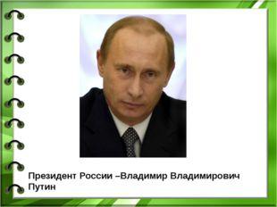 Президент России –Владимир Владимирович Путин