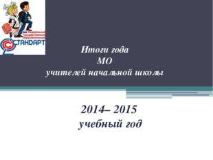 Итоги года МО учителей начальной школы 2014– 2015 учебный год