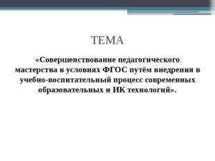 ТЕМА «Совершенствование педагогического мастерства в условиях ФГОС путём внед