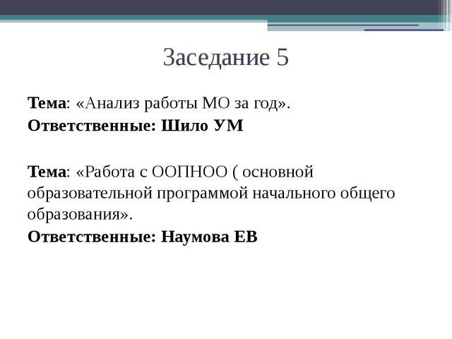 Заседание 5 Тема: «Анализ работы МО за год». Ответственные: Шило УМ Тема: «Р...