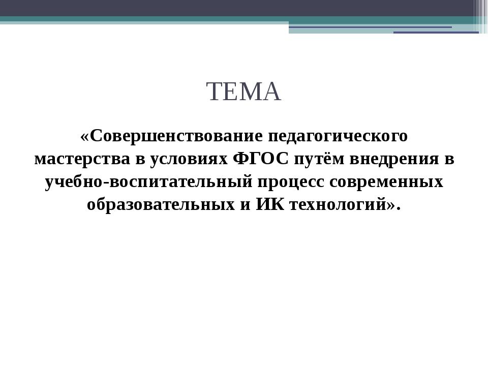 ТЕМА «Совершенствование педагогического мастерства в условиях ФГОС путём внед...