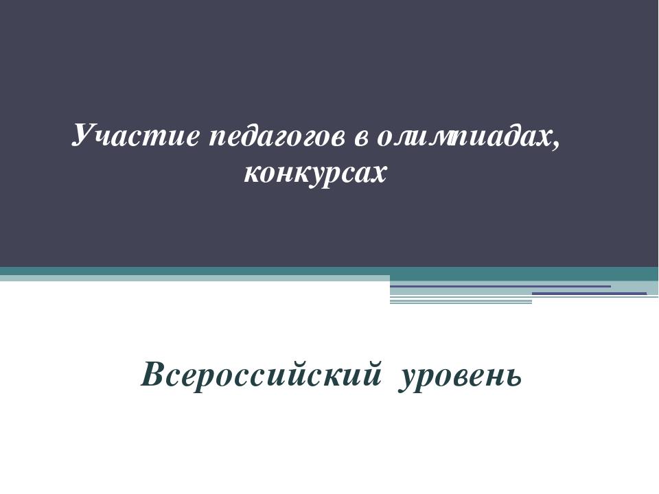 Участие педагогов в олимпиадах, конкурсах Всероссийский уровень