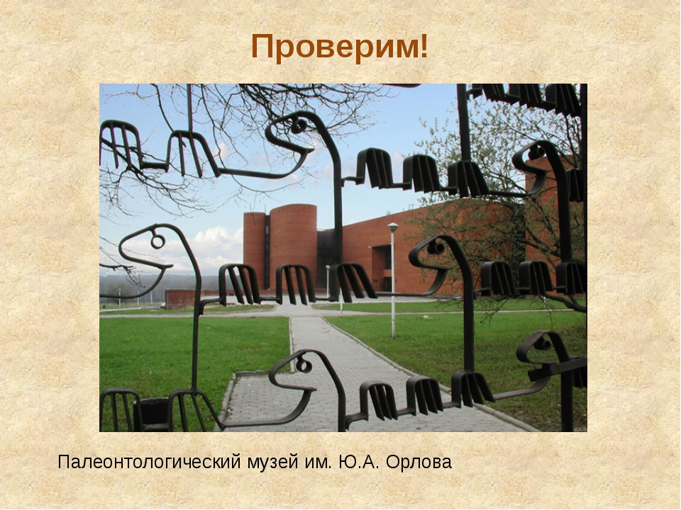 Проверим! Палеонтологический музей им. Ю.А. Орлова Для проверки этих догадок...
