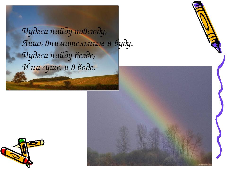 Чудеса найду повсюду, Лишь внимательным я буду. Чудеса найду везде, И на суше...