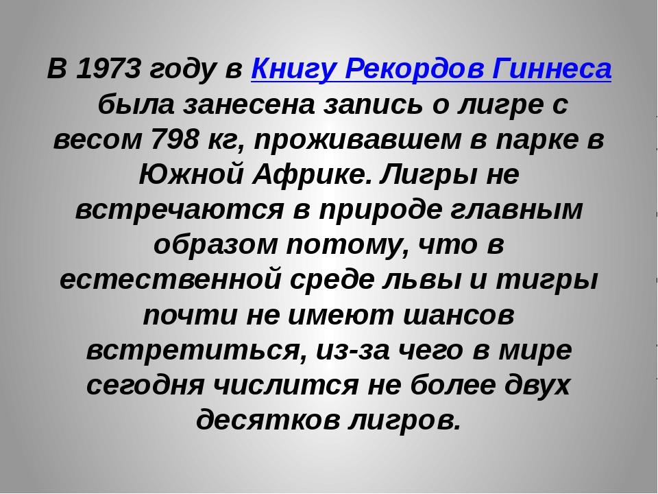 В 1973 году вКнигу Рекордов Гиннесабыла занесена запись о лигре с весом798...