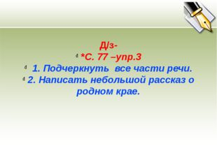 Д/з- *С. 77 –упр.3 1. Подчеркнуть все части речи. 2. Написать небольшой расск