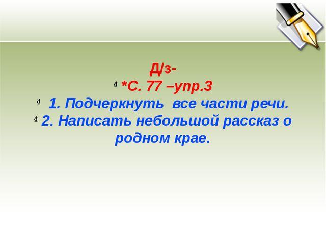 Д/з- *С. 77 –упр.3 1. Подчеркнуть все части речи. 2. Написать небольшой расск...