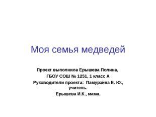 Моя семья медведей Проект выполнила Ерышева Полина, ГБОУ СОШ № 1251, 1 класс