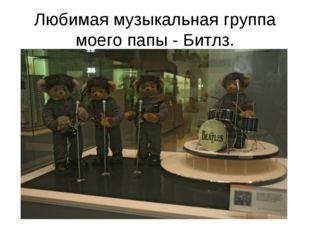 Любимая музыкальная группа моего папы - Битлз.