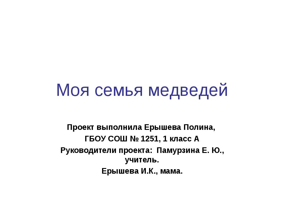 Моя семья медведей Проект выполнила Ерышева Полина, ГБОУ СОШ № 1251, 1 класс...