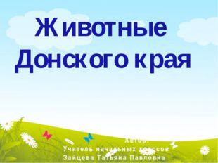 Автор: Учитель начальных классов Зайцева Татьяна Павловна Животные Донского к