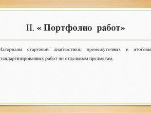 II. « Портфолио работ» Материалы стартовой диагностики, промежуточных и итого