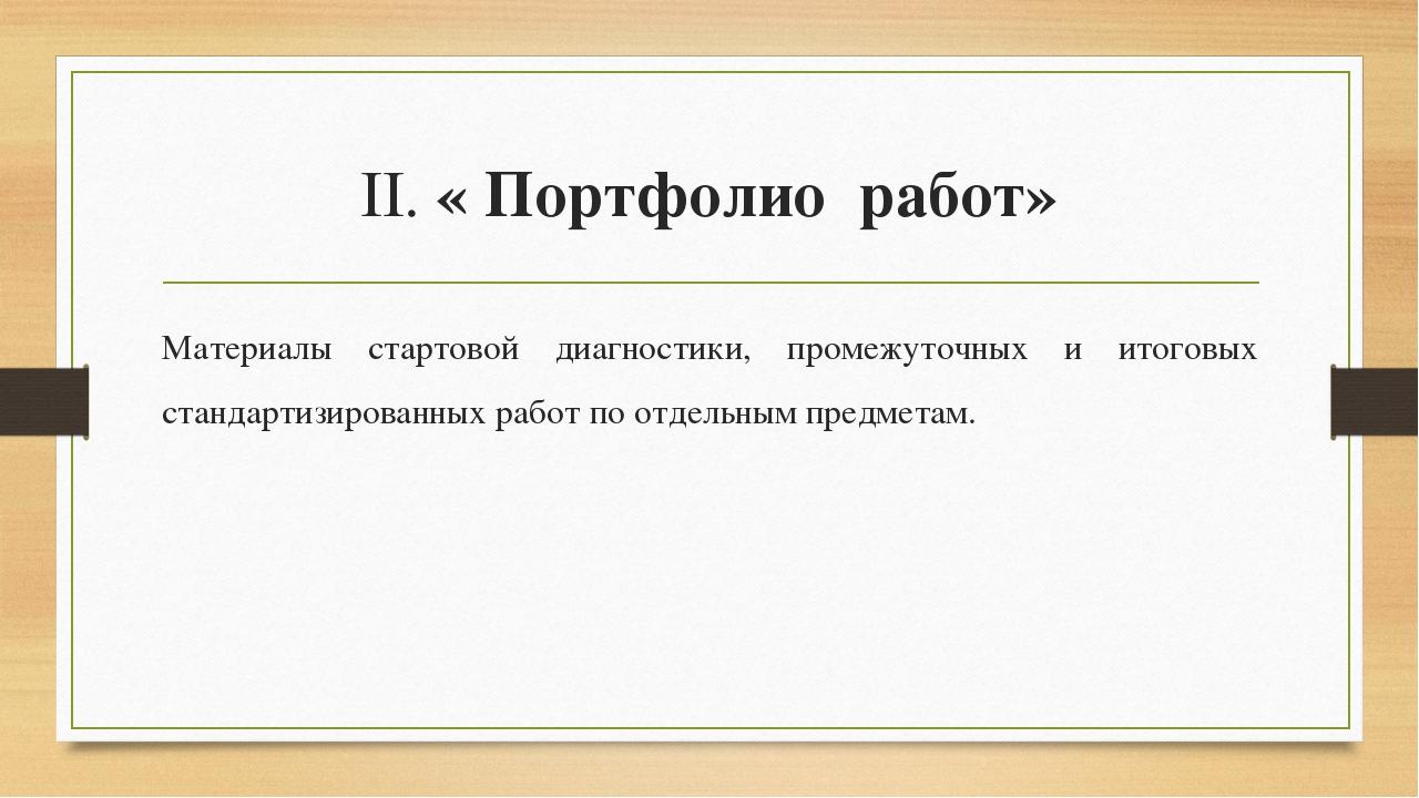 II. « Портфолио работ» Материалы стартовой диагностики, промежуточных и итого...