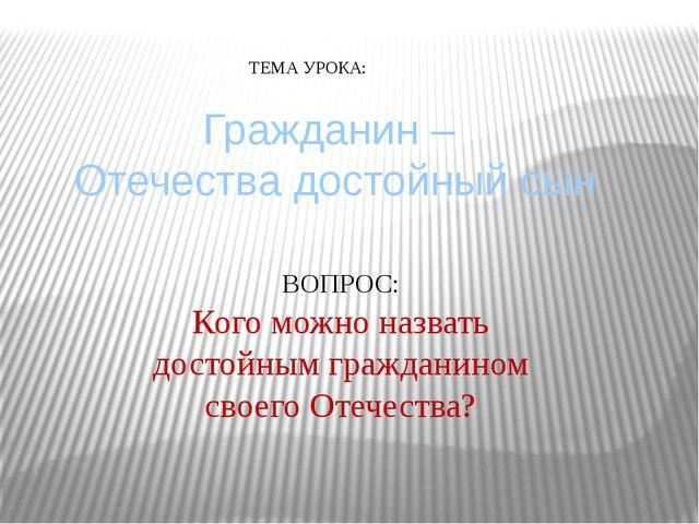 Гражданин – Отечества достойный сын ТЕМА УРОКА: ВОПРОС: Кого можно назвать д...