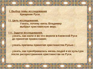I. Выбор темы исследования Крещение Руси. I I. Цель исследования. Узнать, по