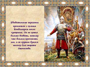 Удивительные перемены произошли с князем Владимиром после крещения. Он не хо