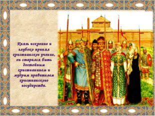 Князь искренне и глубоко принял христианское учение, он старался быть достой