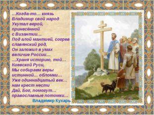 …Когда-то… князь Владимир свой народ Укутал верой, принесённой сВизантии… По