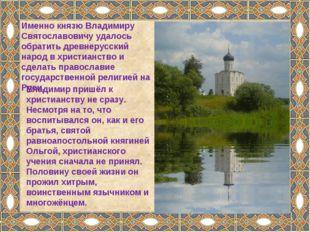 Владимир пришёл к христианству не сразу. Несмотря на то, что воспитывался он,