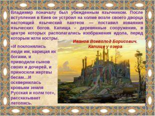 Владимир поначалу был убежденным язычником. После вступления в Киев он устрои