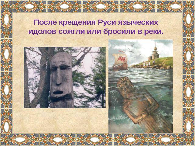 После крещения Руси языческих идолов сожгли или бросили в реки.