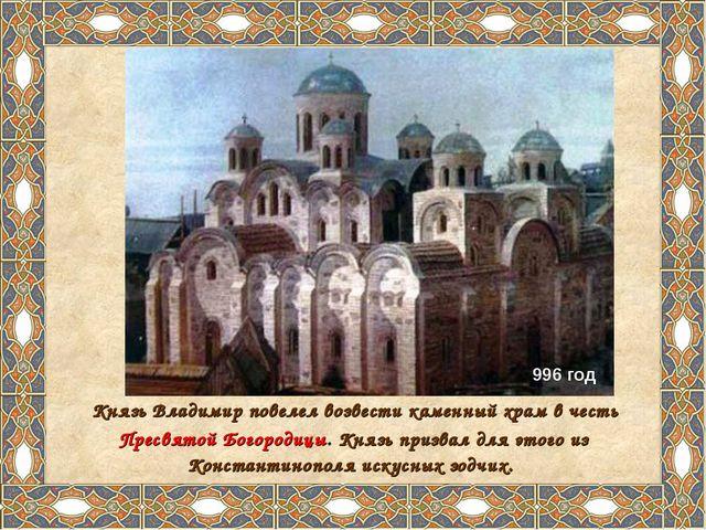 Князь Владимир повелел возвести каменный храм в честь Пресвятой Богородицы....