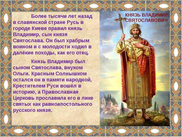 КНЯЗЬ ВЛАДИМИР СВЯТОСЛАВОВИЧ Более тысячи лет назад в славянской стране Русь...