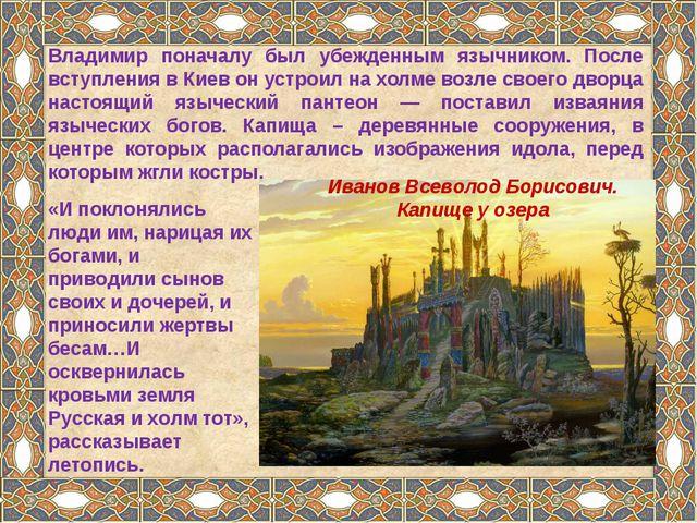 Владимир поначалу был убежденным язычником. После вступления в Киев он устрои...