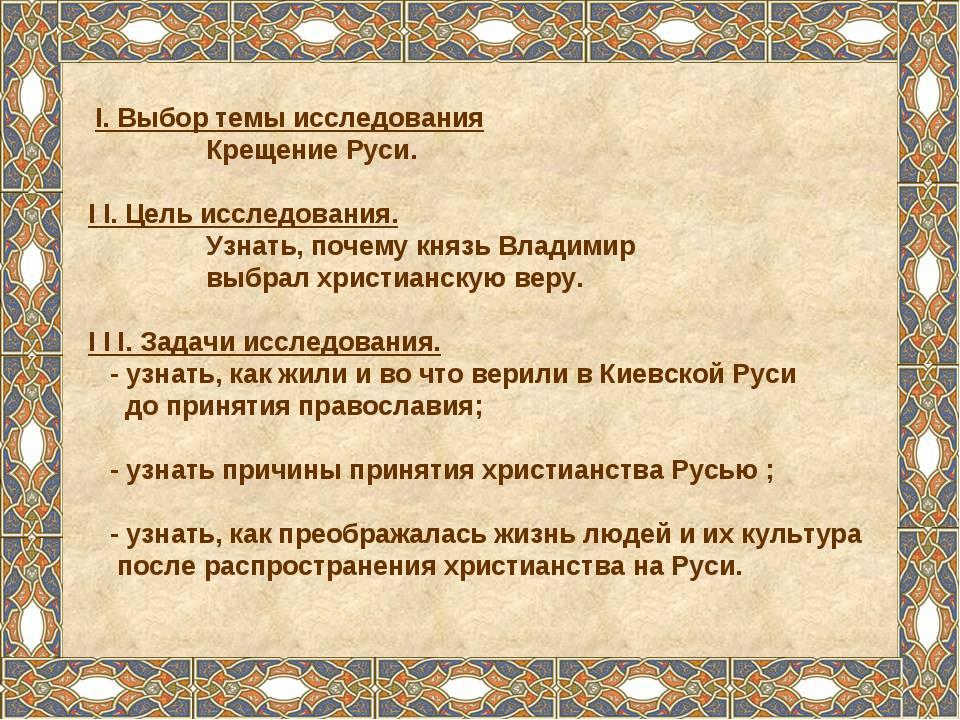 I. Выбор темы исследования Крещение Руси. I I. Цель исследования. Узнать, по...