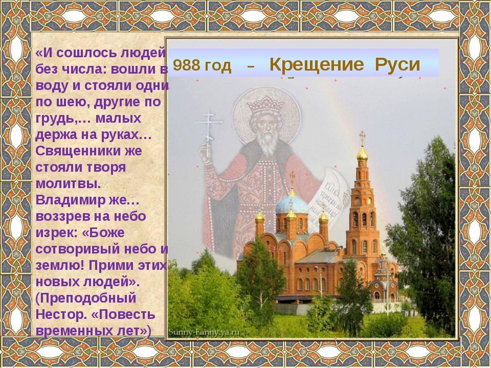 988 год – Крещение Руси «И сошлось людей без числа: вошли в воду и стояли одн...