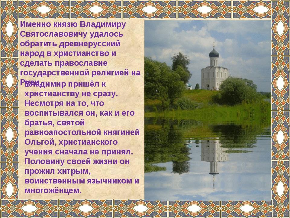 Владимир пришёл к христианству не сразу. Несмотря на то, что воспитывался он,...