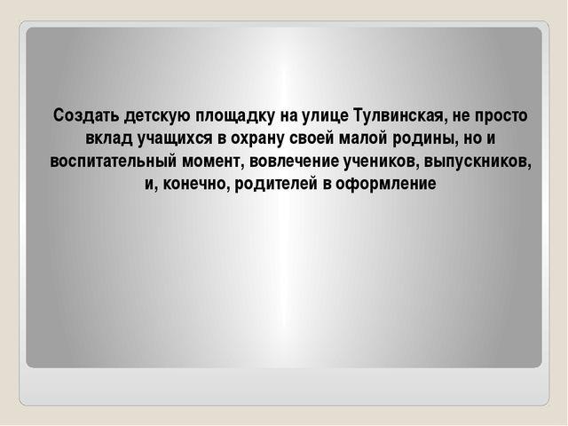 Создать детскую площадку на улице Тулвинская, не просто вклад учащихся в охра...