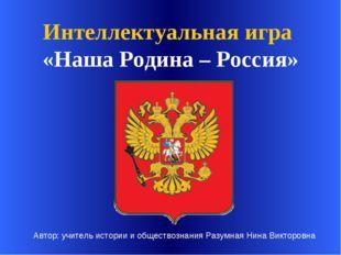 Интеллектуальная игра «Наша Родина – Россия» Автор: учитель истории и общест